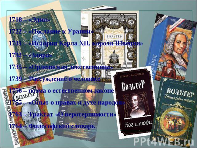 1718 – «Эдип» 1722 – «Послание к Урании» 1731 – «История Карла XII, короля Швеции» 1732 – «Заира» 1735 – «Орлеанская девственница» 1739 - Рассуждение о человеке 1756 – поэма о естественном законе 1755 – «Опыт о нравах и духе народов» 1763 – Трактат …