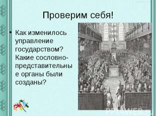 Проверим себя!Как изменилось управление государством? Какие сословно-представите