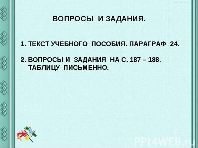 ВОПРОСЫ И ЗАДАНИЯ.ТЕКСТ УЧЕБНОГО ПОСОБИЯ. ПАРАГРАФ 24. ВОПРОСЫ И ЗАДАНИЯ НА С. 187 – 188. ТАБЛИЦУ ПИСЬМЕННО.