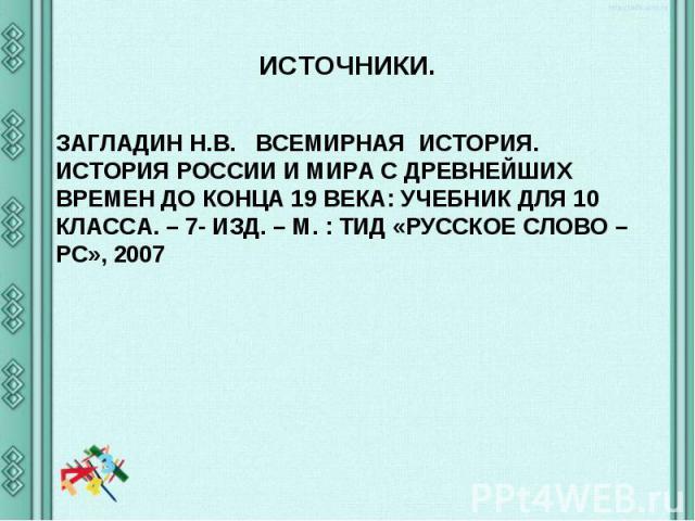 ИСТОЧНИКИ. ЗАГЛАДИН Н.В. ВСЕМИРНАЯ ИСТОРИЯ. ИСТОРИЯ РОССИИ И МИРА С ДРЕВНЕЙШИХ ВРЕМЕН ДО КОНЦА 19 ВЕКА: УЧЕБНИК ДЛЯ 10 КЛАССА. – 7- ИЗД. – М. : ТИД «РУССКОЕ СЛОВО – РС», 2007