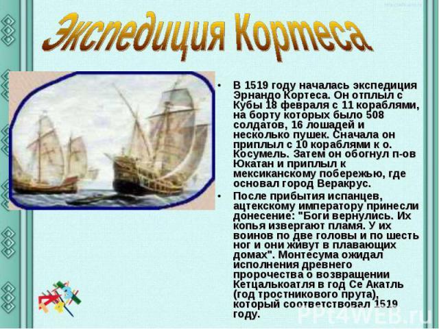 Экспедиция Кортеса В 1519 году началась экспедиция Эрнандо Кортеса. Он отплыл с Кубы 18 февраля с 11 кораблями, на борту которых было 508 солдатов, 16 лошадей и несколько пушек. Сначала он приплыл с 10 кораблями к о. Косумель. Затем он обогнул п-ов …