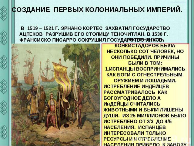 СОЗДАНИЕ ПЕРВЫХ КОЛОНИАЛЬНЫХ ИМПЕРИЙ. В 1519 – 1521 Г. ЭРНАНО КОРТЕС ЗАХВАТИЛ ГОСУДАРСТВО АЦТЕКОВ РАЗРУШИВ ЕГО СТОЛИЦУ ТЕНОЧИТЛАН. В 1530 Г. ФРАНСИСКО ПИСАРРО СОКРУШИЛ ГОСУДАРСТВО ИНКОВ. ЧИСЛЕННОСТЬ КОНКИСТАДОРОВ БЫЛА НЕСКОЛЬКО СОТ ЧЕЛОВЕК, НО ОНИ П…