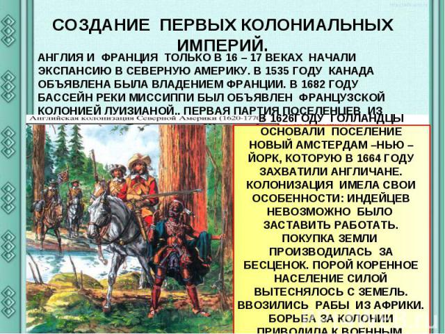 СОЗДАНИЕ ПЕРВЫХ КОЛОНИАЛЬНЫХ ИМПЕРИЙ.АНГЛИЯ И ФРАНЦИЯ ТОЛЬКО В 16 – 17 ВЕКАХ НАЧАЛИ ЭКСПАНСИЮ В СЕВЕРНУЮ АМЕРИКУ. В 1535 ГОДУ КАНАДА ОБЪЯВЛЕНА БЫЛА ВЛАДЕНИЕМ ФРАНЦИИ. В 1682 ГОДУ БАССЕЙН РЕКИ МИССИППИ БЫЛ ОБЪЯВЛЕН ФРАНЦУЗСКОЙ КОЛОНИЕЙ ЛУИЗИАНОЙ.. ПЕ…