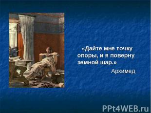 «Дайте мне точку опоры, и я поверну земной шар.» Архимед