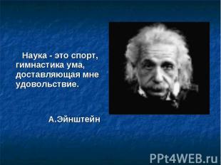 Наука - это спорт, гимнастика ума, доставляющая мне удовольствие. А.Эйнштейн