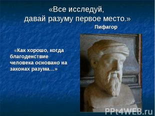 «Все исследуй, давай разуму первое место.» Пифагор «Как хорошо, когда благоденст