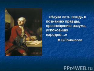«Наука есть вождь к познанию правды, просвещению разума, успокоению народов…» М.