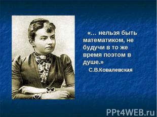 «… нельзя быть математиком, не будучи в то же время поэтом в душе.» С.В.Ковалевс