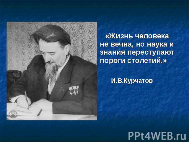 «Жизнь человека не вечна, но наука и знания переступают пороги столетий.» И.В.Курчатов