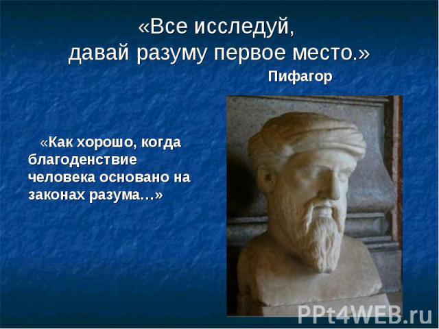 «Все исследуй, давай разуму первое место.» Пифагор «Как хорошо, когда благоденствие человека основано на законах разума…»