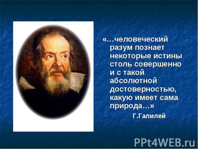 «…человеческий разум познает некоторые истины столь совершенно и с такой абсолютной достоверностью, какую имеет сама природа…» Г.Галилей