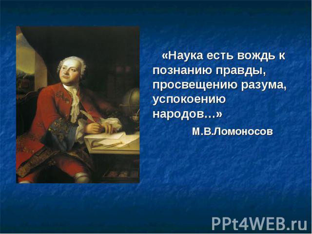 «Наука есть вождь к познанию правды, просвещению разума, успокоению народов…» М.В.Ломоносов