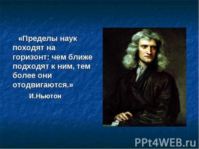 «Пределы наук походят на горизонт: чем ближе подходят к ним, тем более они отодвигаются.» И.Ньютон