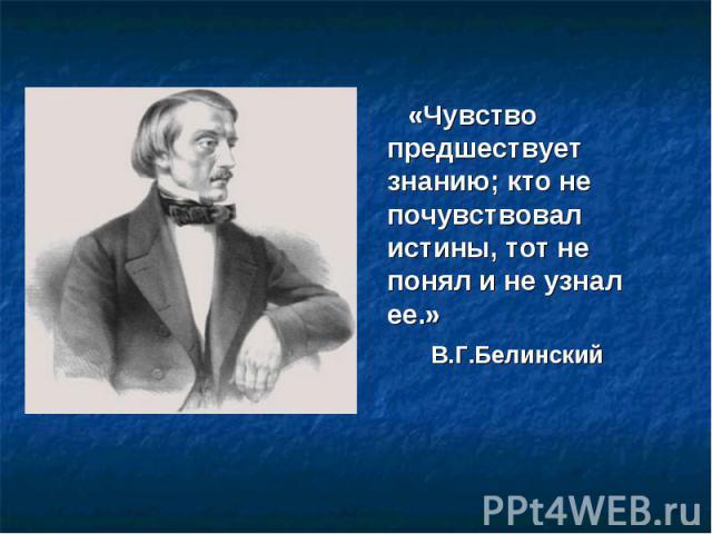 «Чувство предшествует знанию; кто не почувствовал истины, тот не понял и не узнал ее.» В.Г.Белинский