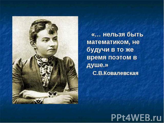 «… нельзя быть математиком, не будучи в то же время поэтом в душе.» С.В.Ковалевская