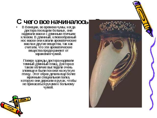 С чего все начиналось в Венеции В Венеции, во времена чумы, когда доктора посещали больных, они надевали маски с длинным птичьим клювом. В длинный, клювообразный нос маски они капали ароматические масла и другие вещества, так как считали, что эти ар…