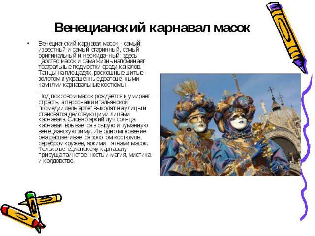 Венецианский карнавал масок Венецианский карнавал масок - самый известный и самый старинный, самый оригинальный и неожиданный: здесь царство масок и сама жизнь напоминает театральные подмостки среди каналов. Танцы на площадях, роскошные шитые золото…