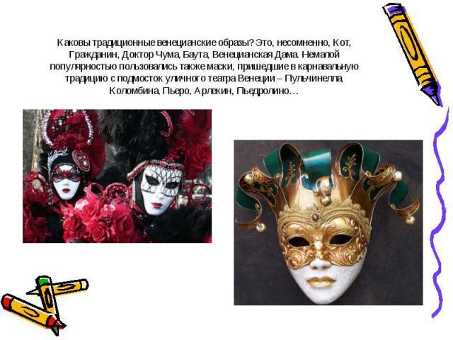 Каковы традиционные венецианские образы? Это, несомненно, Кот, Гражданин, Доктор Чума, Баута, Венецианская Дама. Немалой популярностью пользовались также маски, пришедшие в карнавальную традицию с подмосток уличного театра Венеции – Пульчинелла, Кол…
