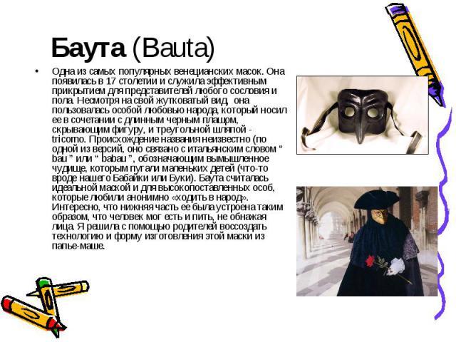Баута (Bauta) Одна из самых популярных венецианских масок. Она появилась в 17 столетии и служила эффективным прикрытием для представителей любого сословия и пола. Несмотря на свой жутковатый вид, она пользовалась особой любовью народа, который носил…