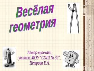 """Весёлая геометрия Автор проекта: учитель МОУ """"СОШ № 32"""", Петрова Е.А."""