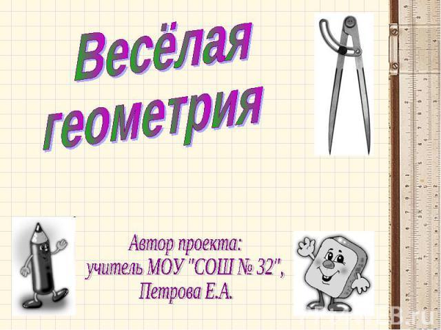 Весёлая геометрия Автор проекта: учитель МОУ
