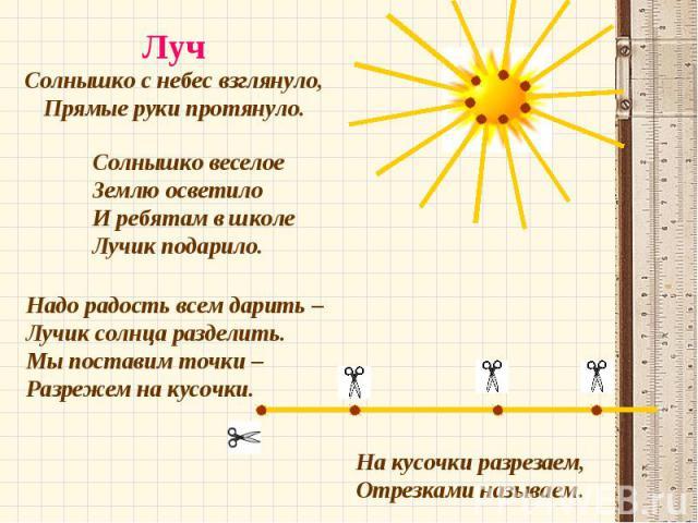Луч Солнышко с небес взглянуло, Прямые руки протянуло. Солнышко веселое Землю осветило И ребятам в школе Лучик подарило. Надо радость всем дарить – Лучик солнца разделить. Мы поставим точки – Разрежем на кусочки. На кусочки разрезаем, Отрезками называем.