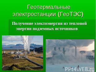 Геотермальные электростанции (ГеоТЭС) Получение электоэнергии из тепловой энерги