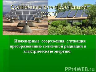 Солнечные электростанции (СЭС) Инженерные сооружения, служащее преобразованию со