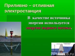 Приливно – отливная электростанция В качестве источника энергии используется эне
