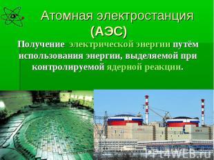 Атомная электростанция (АЭС)Получение электрической энергии путём использования