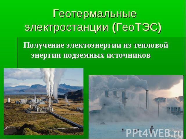 Геотермальные электростанции (ГеоТЭС) Получение электоэнергии из тепловой энергии подземных источников