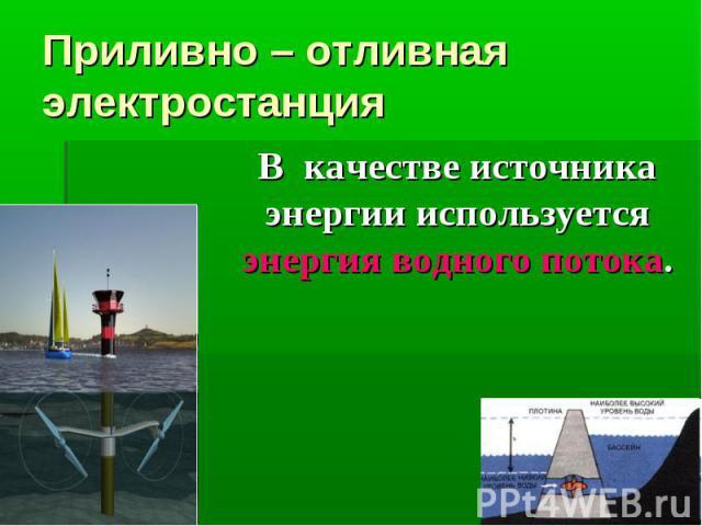 Приливно – отливная электростанция В качестве источника энергии используется энергия водного потока.