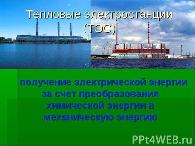 Тепловые электростанции (ТЭС) получение электрической энергии за счет преобразования химической энергии в механическую энергию