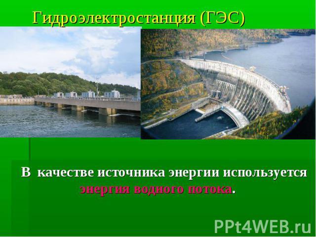 Гидроэлектростанция (ГЭС) В качестве источника энергии используется энергия водного потока.