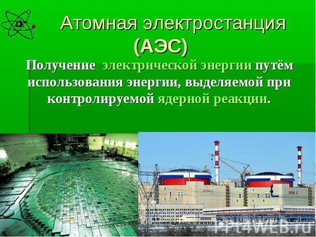 Атомная электростанция (АЭС)Получение электрической энергии путём использования энергии, выделяемой при контролируемой ядерной реакции.