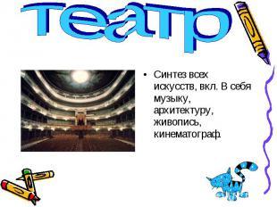 театр Синтез всех искусств, вкл. В себя музыку, архитектуру, живопись, кинематог