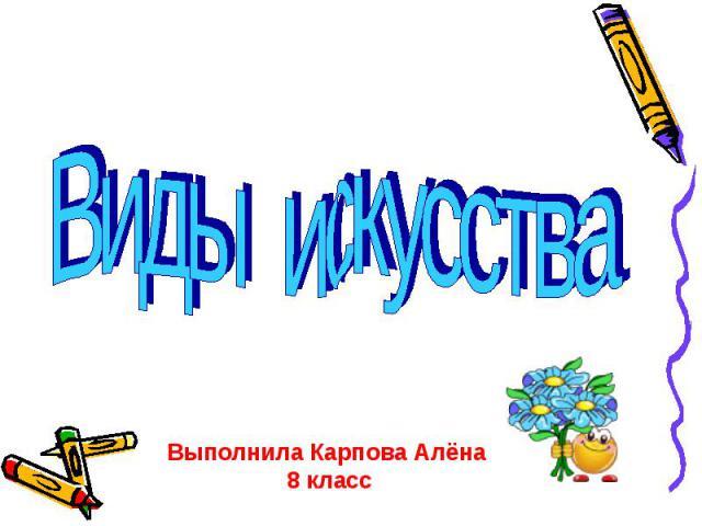 Виды искусства Выполнила Карпова Алёна 8 класс