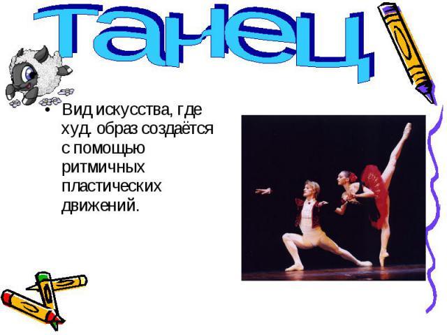 танец Вид искусства, где худ. образ создаётся с помощью ритмичных пластических движений.