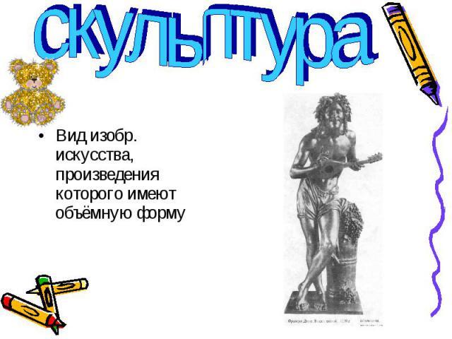 скульптура Вид изобр. искусства, произведения которого имеют объёмную форму