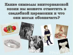Какие символы викторианской эпохи вы можете отметить в свадебной церемонии и что