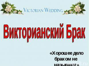 Викторианский Брак «Хорошее дело браком не называют»