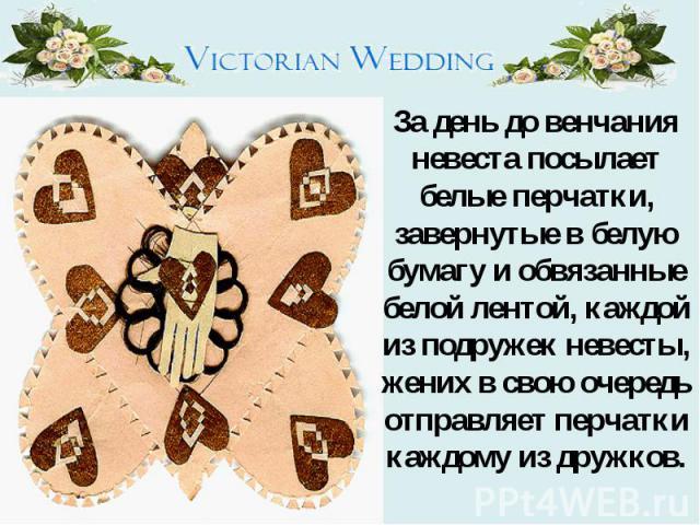 За день до венчания невеста посылает белые перчатки, завернутые в белую бумагу и обвязанные белой лентой, каждой из подружек невесты, жених в свою очередь отправляет перчатки каждому из дружков.