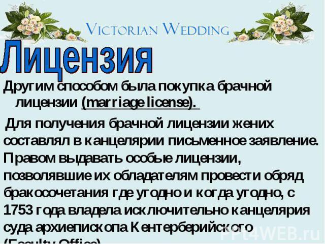 Лицензия Другим способом была покупка брачной лицензии (marriage license). Для получения брачной лицензии жених составлял в канцелярии письменное заявление. Правом выдавать особые лицензии, позволявшие их обладателям провести обряд бракосочетания гд…