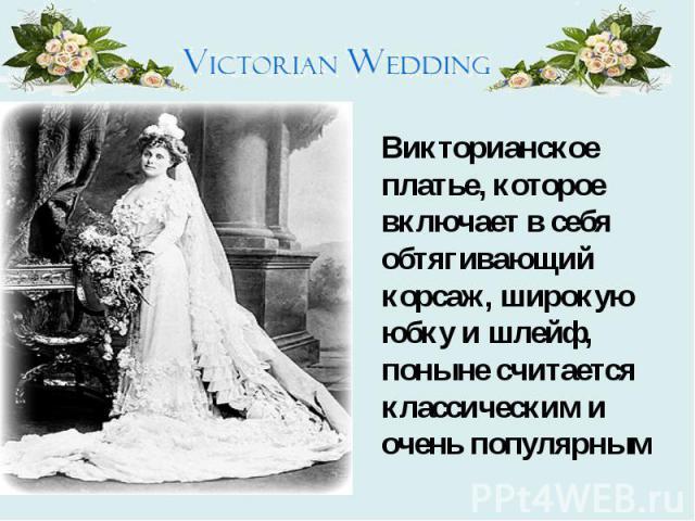 Викторианское платье, которое включает в себя обтягивающий корсаж, широкую юбку и шлейф, поныне считается классическим и очень популярным