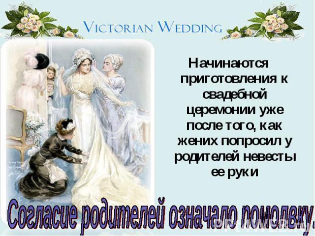 Начинаются приготовления к свадебной церемонии уже после того, как жених попросил у родителей невесты ее руки Согласие родителей означало помолвку.