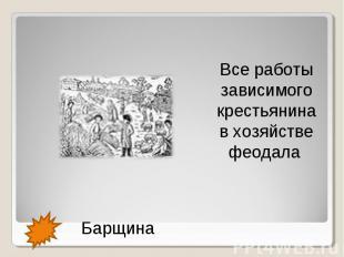Все работы зависимого крестьянина в хозяйстве феодала Барщина