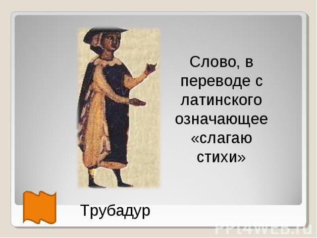 Слово, в переводе с латинского означающее «слагаю стихи» Трубадур