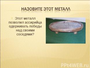 Назовите этот металлЭтот металл позволил ассирийца одерживать победы над своими