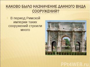 Каково было назначение данного вида сооружений?В период Римской империи таких со