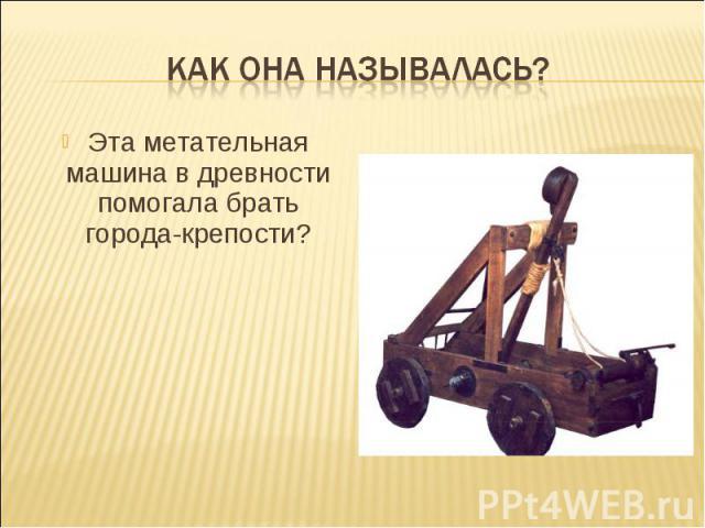 Как она называлась?Эта метательная машина в древности помогала брать города-крепости?